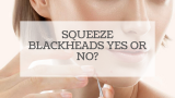 Squeeze blackheads – yes or no?